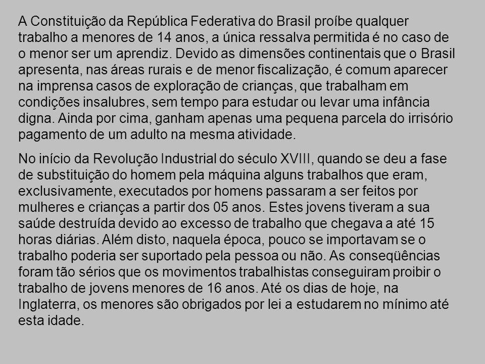 A Constituição da República Federativa do Brasil proíbe qualquer trabalho a menores de 14 anos, a única ressalva permitida é no caso de o menor ser um