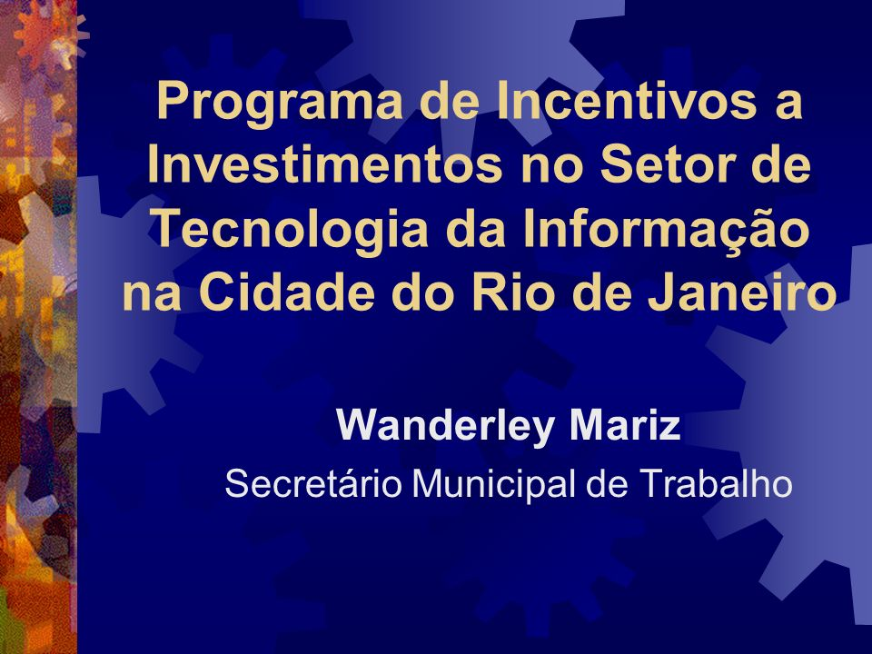 Programa de Incentivos a Investimentos no Setor de Tecnologia da Informação na Cidade do Rio de Janeiro Wanderley Mariz Secretário Municipal de Trabal