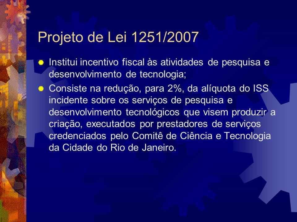Projeto de Lei 1251/2007 Institui incentivo fiscal às atividades de pesquisa e desenvolvimento de tecnologia; Consiste na redução, para 2%, da alíquot