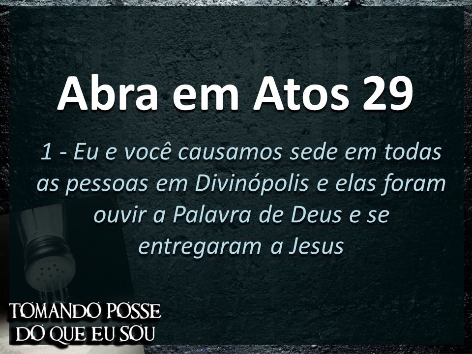 Abra em Atos 29 1 - Eu e você causamos sede em todas as pessoas em Divinópolis e elas foram ouvir a Palavra de Deus e se entregaram a Jesus