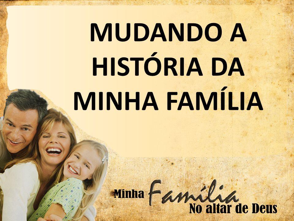 MUDANDO A HISTÓRIA DA MINHA FAMÍLIA