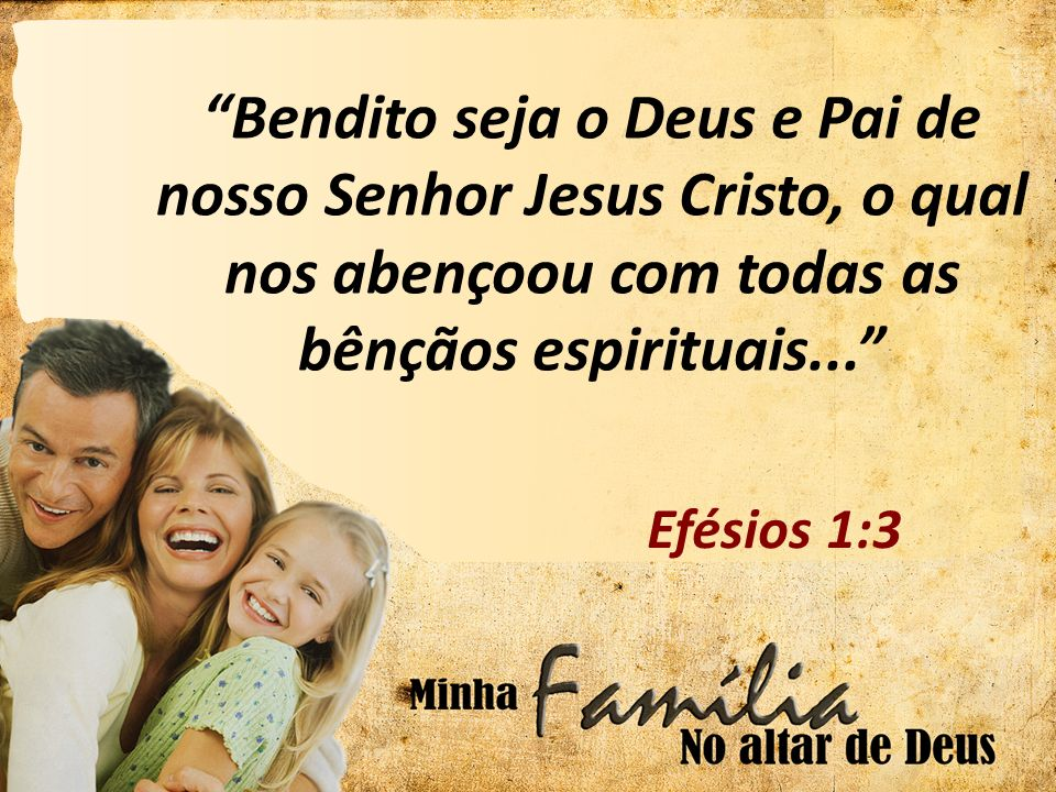 Bendito seja o Deus e Pai de nosso Senhor Jesus Cristo, o qual nos abençoou com todas as bênçãos espirituais... Efésios 1:3