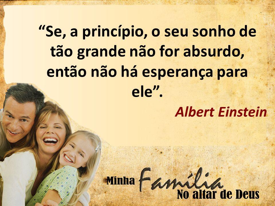 Se, a princípio, o seu sonho de tão grande não for absurdo, então não há esperança para ele. Albert Einstein