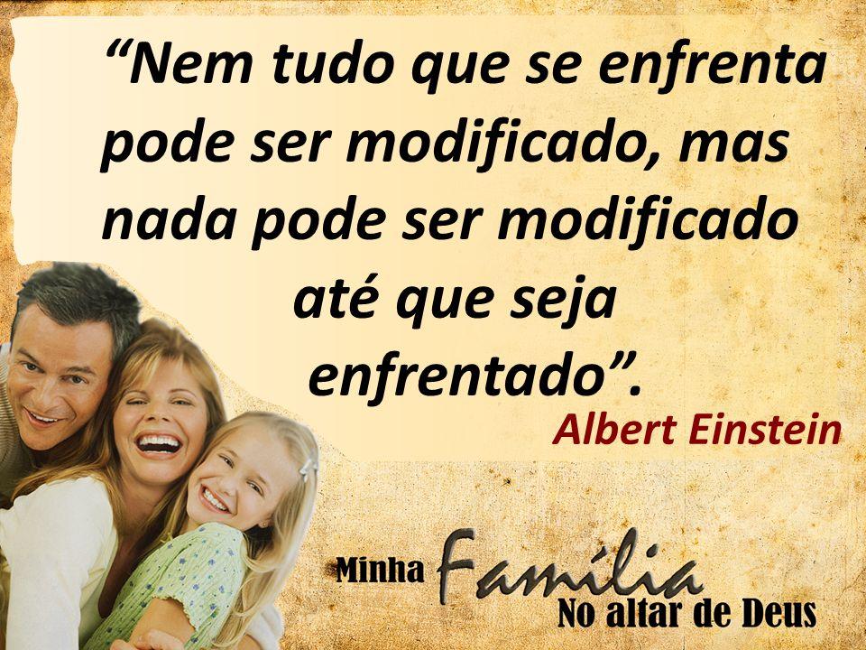 Nem tudo que se enfrenta pode ser modificado, mas nada pode ser modificado até que seja enfrentado. Albert Einstein