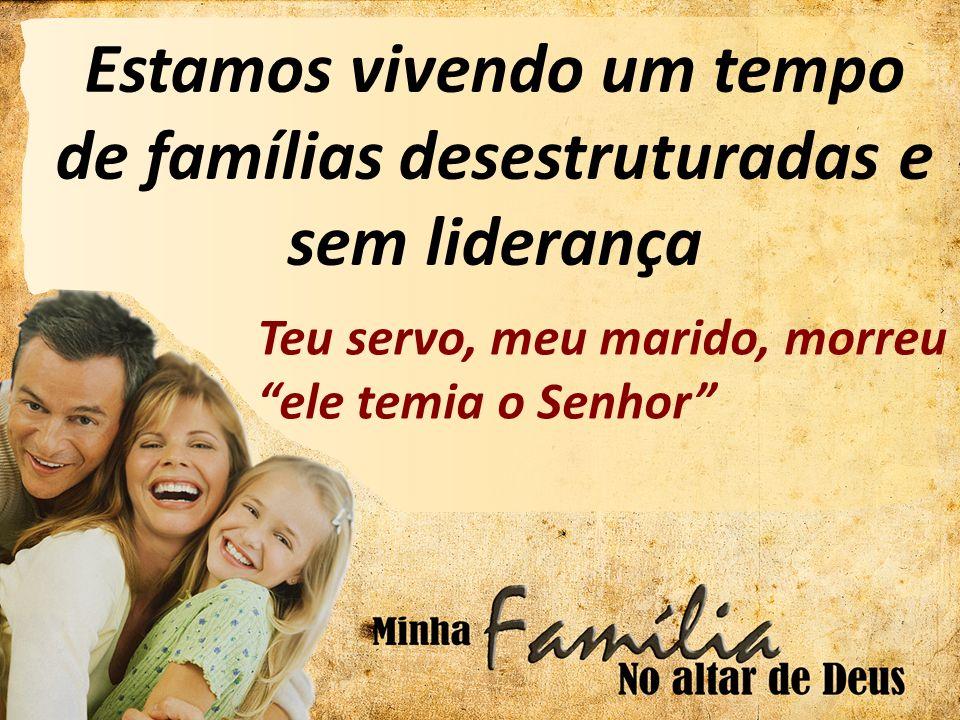 Estamos vivendo um tempo de famílias desestruturadas e sem liderança Teu servo, meu marido, morreu ele temia o Senhor