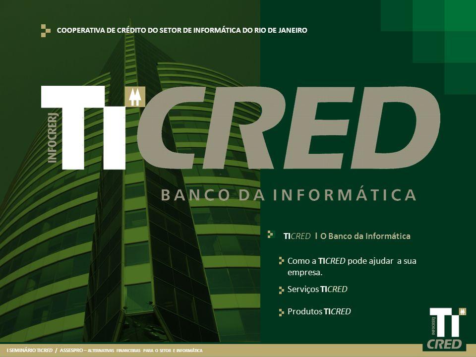 I SEMINÁRIO TICRED / ASSESPRO – ALTERNATIVAS FINANCEIRAS PARA O SETOR E INFORMÁTICA Serviços TICRED Produtos TICRED TICRED I O Banco da Informática Co