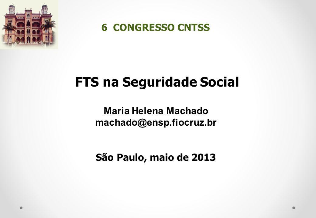 FTS na Seguridade Social Maria Helena Machado machado@ensp.fiocruz.br São Paulo, maio de 2013 6 CONGRESSO CNTSS