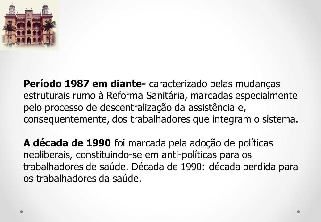 Período 1987 em diante- caracterizado pelas mudanças estruturais rumo à Reforma Sanitária, marcadas especialmente pelo processo de descentralização da assistência e, consequentemente, dos trabalhadores que integram o sistema.