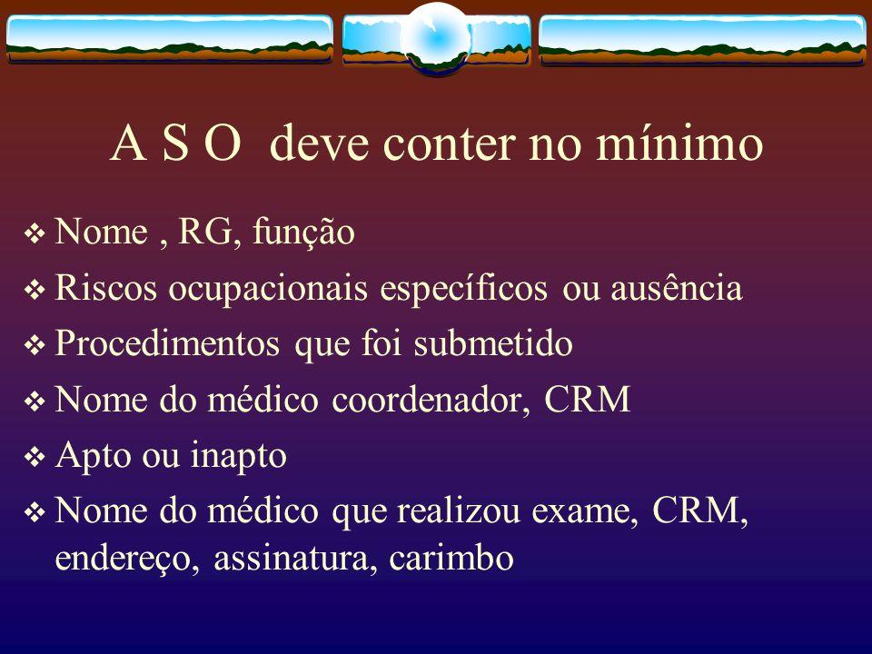A S O deve conter no mínimo Nome, RG, função Riscos ocupacionais específicos ou ausência Procedimentos que foi submetido Nome do médico coordenador, C