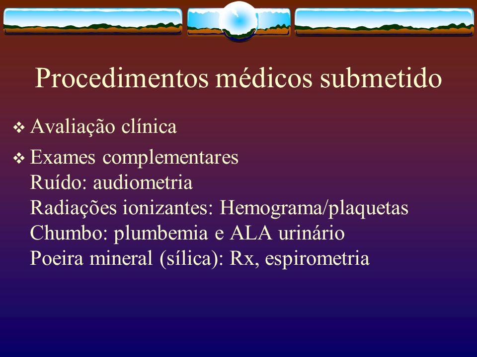 Procedimentos médicos submetido Avaliação clínica Exames complementares Ruído: audiometria Radiações ionizantes: Hemograma/plaquetas Chumbo: plumbemia