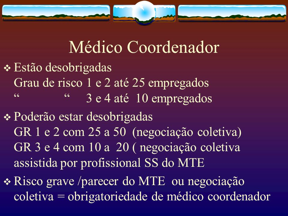 Médico Coordenador Estão desobrigadas Grau de risco 1 e 2 até 25 empregados 3 e 4 até 10 empregados Poderão estar desobrigadas GR 1 e 2 com 25 a 50 (n