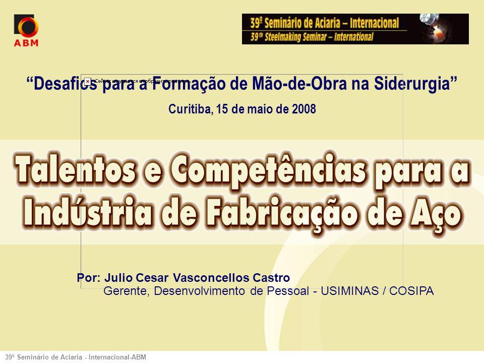 39º Seminário de Aciaria - Internacional-ABM Desafios para a Formação de Mão-de-Obra na Siderurgia Curitiba, 15 de maio de 2008 Por: Julio Cesar Vasconcellos Castro Gerente, Desenvolvimento de Pessoal - USIMINAS / COSIPA