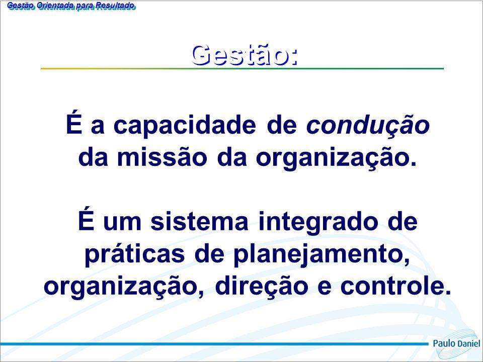 Gestão: É a capacidade de condução da missão da organização. É um sistema integrado de práticas de planejamento, organização, direção e controle. Gest