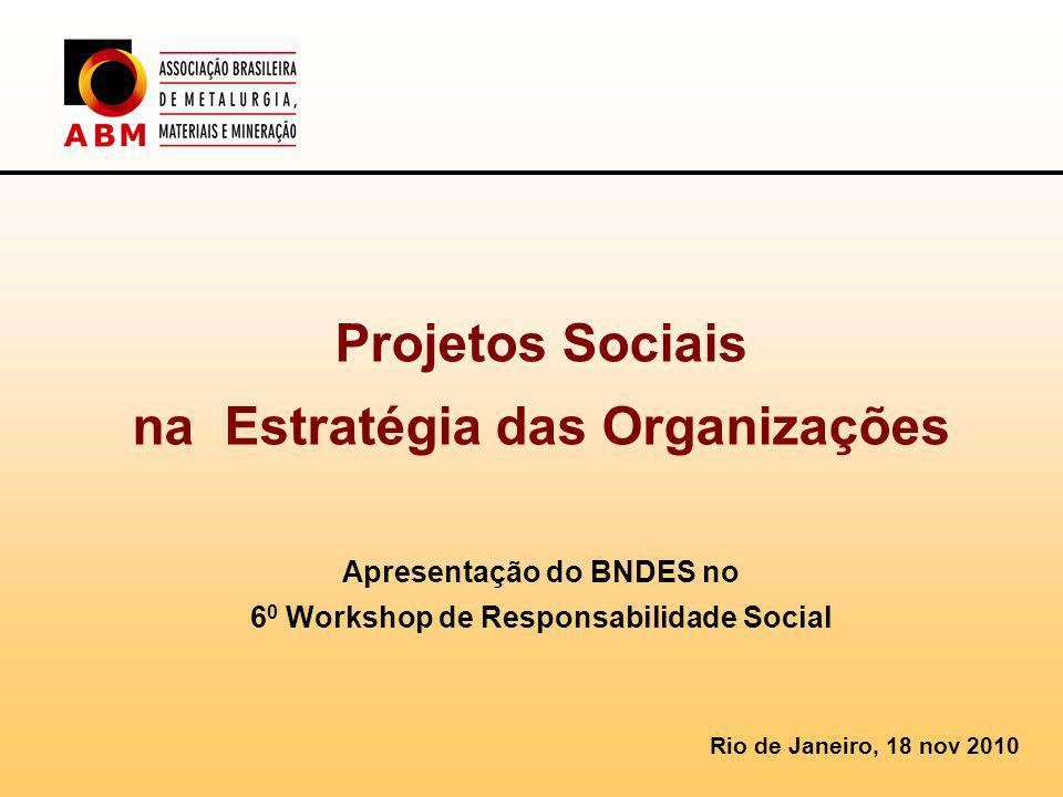 Projetos Sociais na Estratégia das Organizações Apresentação do BNDES no 6 0 Workshop de Responsabilidade Social Rio de Janeiro, 18 nov 2010