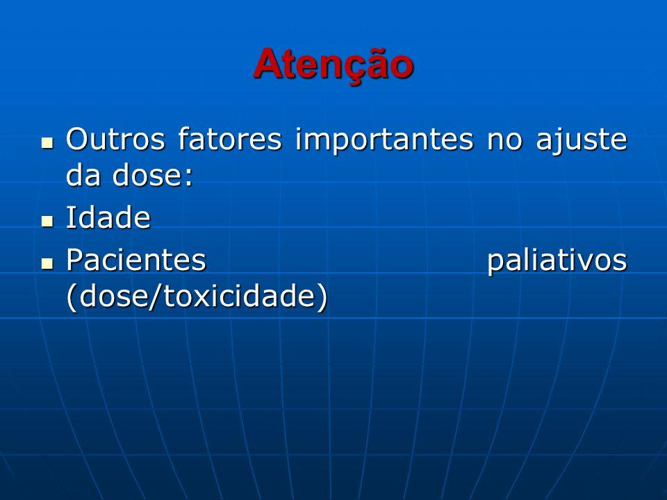 Atenção Outros fatores importantes no ajuste da dose: Outros fatores importantes no ajuste da dose: Idade Idade Pacientes paliativos (dose/toxicidade)