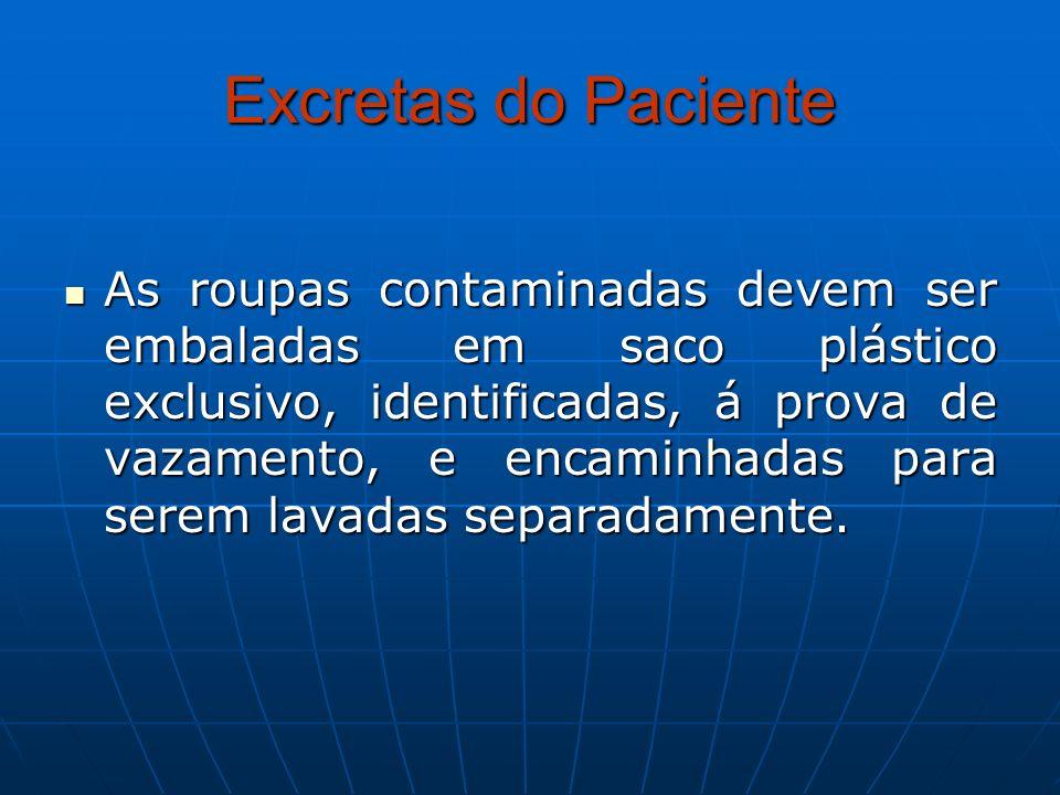 Excretas do Paciente As roupas contaminadas devem ser embaladas em saco plástico exclusivo, identificadas, á prova de vazamento, e encaminhadas para s