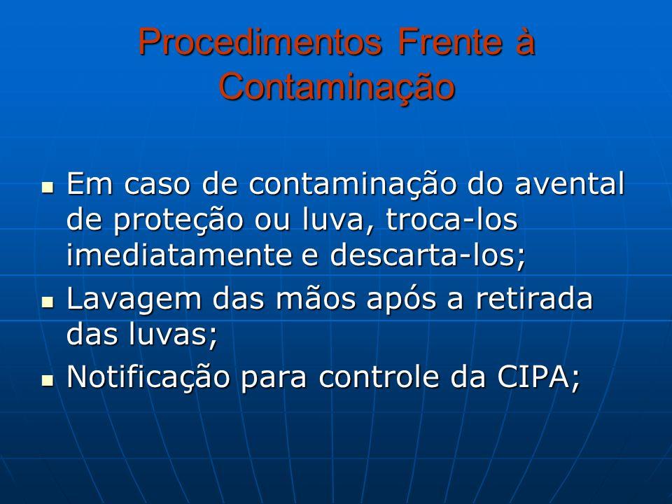 Procedimentos Frente à Contaminação Em caso de contaminação do avental de proteção ou luva, troca-los imediatamente e descarta-los; Em caso de contami
