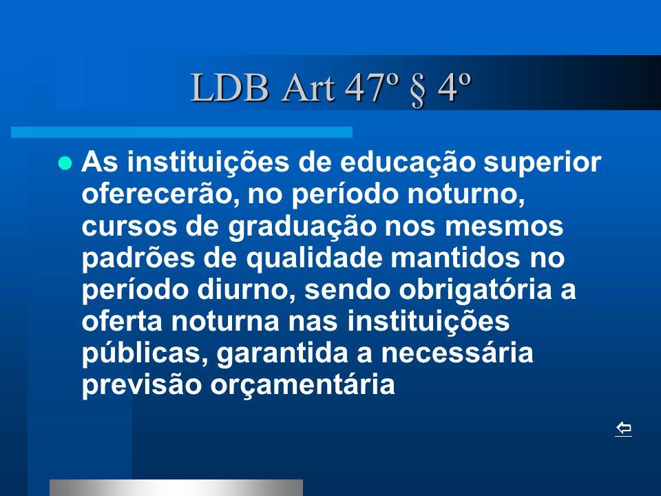 LDB Art 47º § 4º As instituições de educação superior oferecerão, no período noturno, cursos de graduação nos mesmos padrões de qualidade mantidos no período diurno, sendo obrigatória a oferta noturna nas instituições públicas, garantida a necessária previsão orçamentária