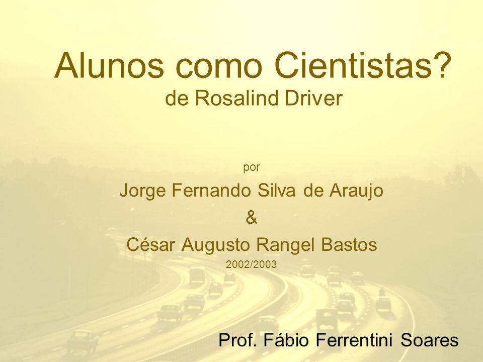 Alunos como Cientistas? de Rosalind Driver por Jorge Fernando Silva de Araujo & César Augusto Rangel Bastos 2002/2003 Prof. Fábio Ferrentini Soares