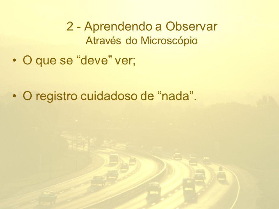 2 - Aprendendo a Observar Através do Microscópio O que se deve ver; O registro cuidadoso de nada.