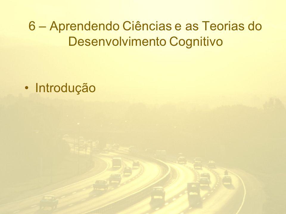 6 – Aprendendo Ciências e as Teorias do Desenvolvimento Cognitivo Introdução