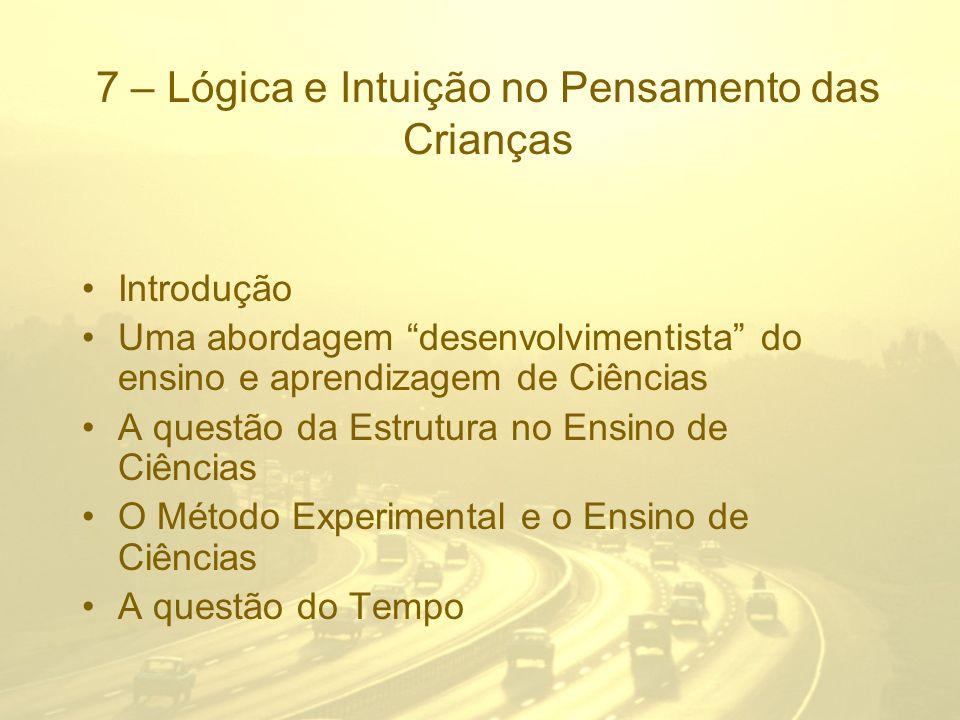 7 – Lógica e Intuição no Pensamento das Crianças Introdução Uma abordagem desenvolvimentista do ensino e aprendizagem de Ciências A questão da Estrutu