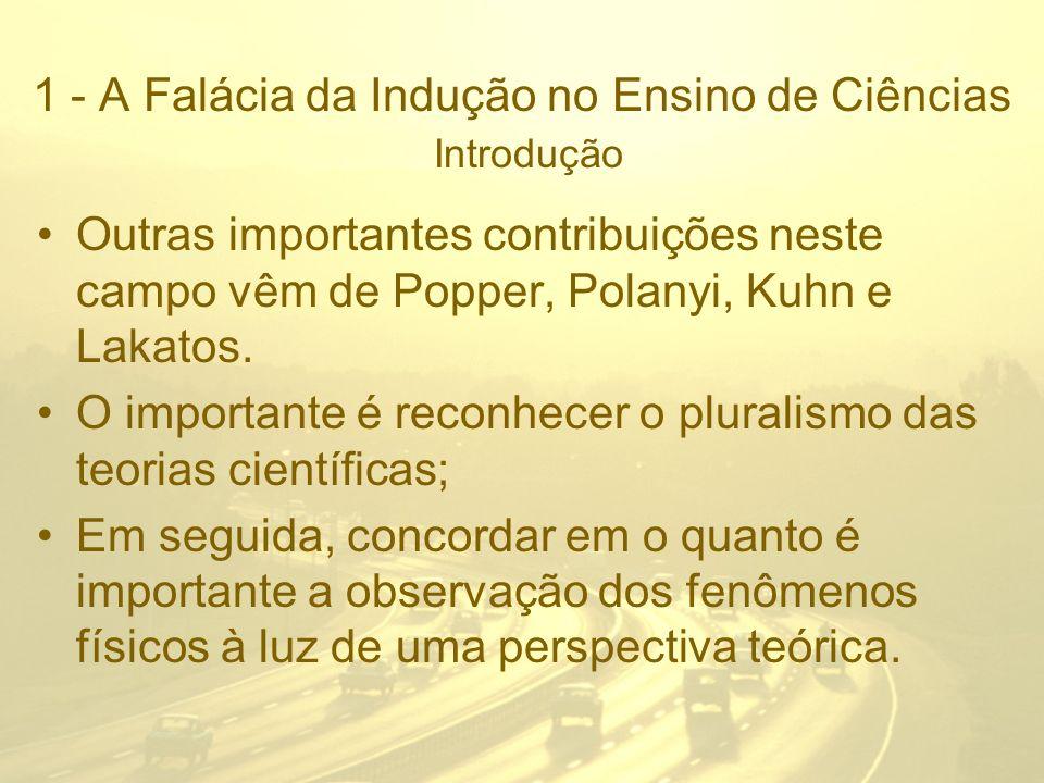 1 - A Falácia da Indução no Ensino de Ciências Introdução Outras importantes contribuições neste campo vêm de Popper, Polanyi, Kuhn e Lakatos. O impor