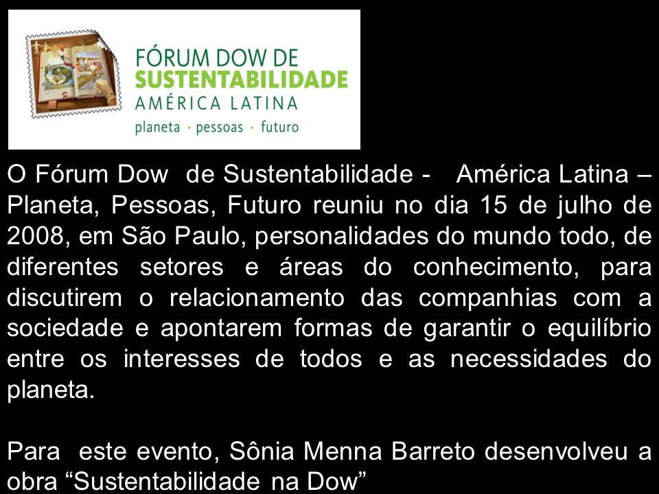 O Fórum Dow de Sustentabilidade - América Latina – Planeta, Pessoas, Futuro reuniu no dia 15 de julho de 2008, em São Paulo, personalidades do mundo todo, de diferentes setores e áreas do conhecimento, para discutirem o relacionamento das companhias com a sociedade e apontarem formas de garantir o equilíbrio entre os interesses de todos e as necessidades do planeta.