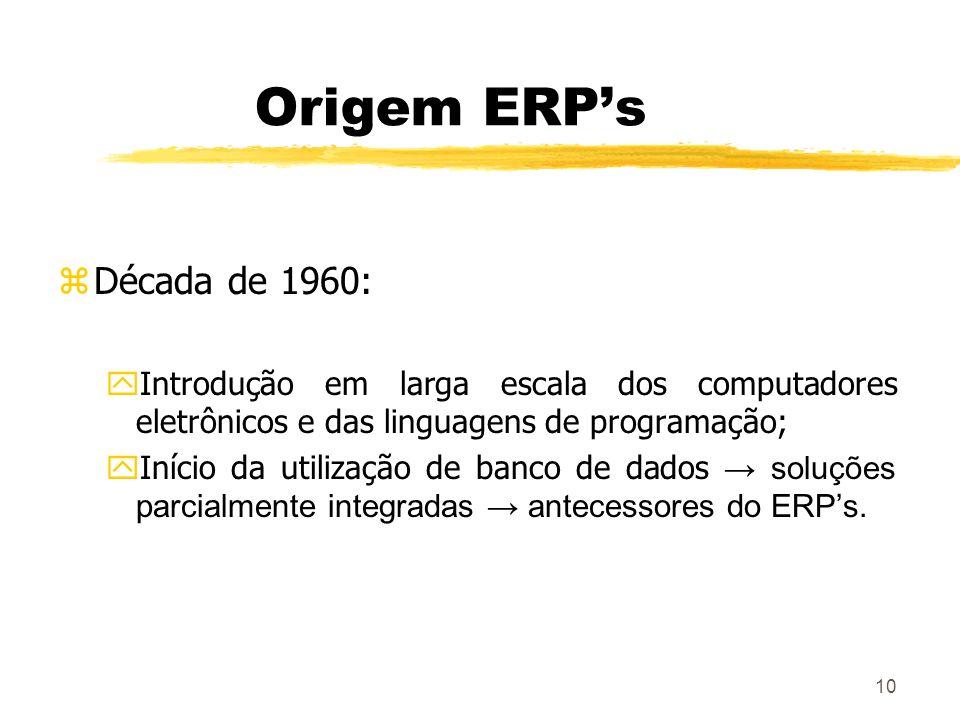 10 Origem ERPs zDécada de 1960: yIntrodução em larga escala dos computadores eletrônicos e das linguagens de programação; Início da utilização de banc