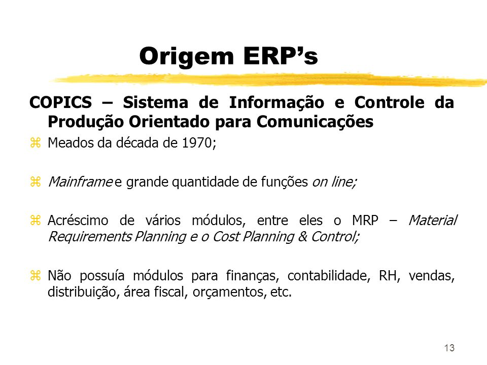 13 Origem ERPs COPICS – Sistema de Informação e Controle da Produção Orientado para Comunicações zMeados da década de 1970; zMainframe e grande quanti