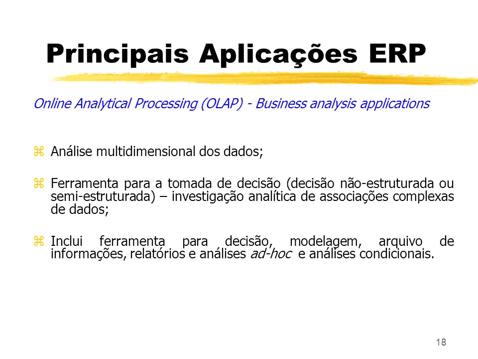 18 Principais Aplicações ERP Online Analytical Processing (OLAP) - Business analysis applications zAnálise multidimensional dos dados; zFerramenta par