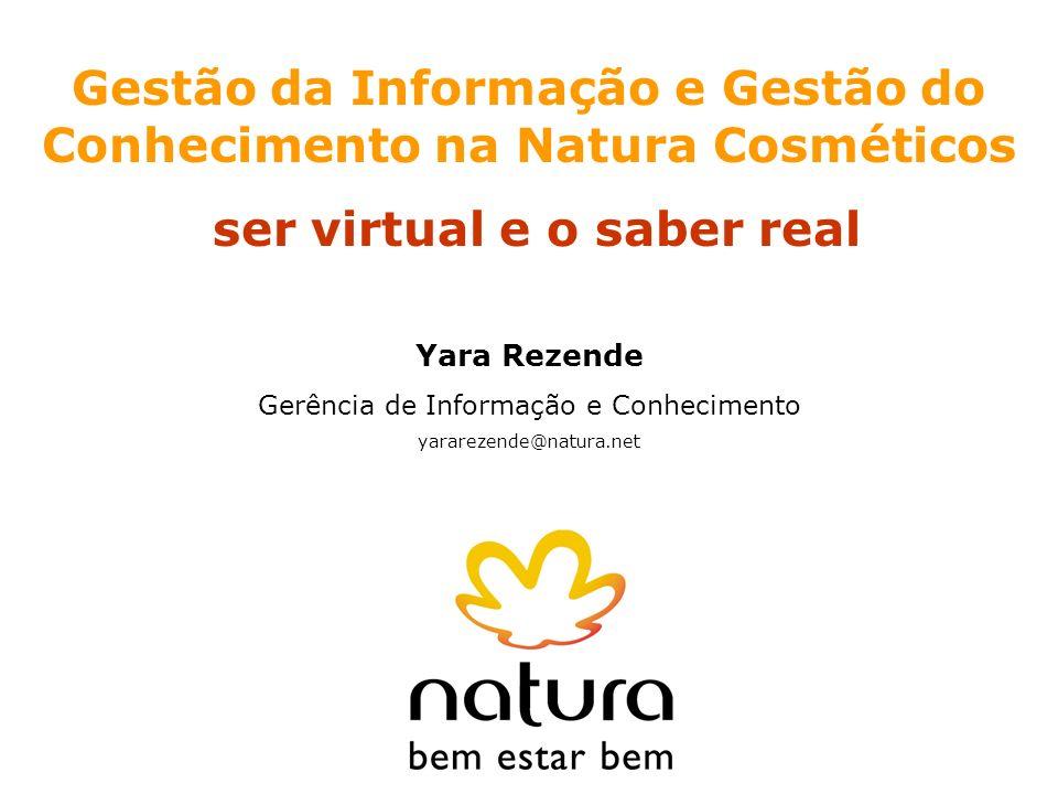 Gestão da Informação e Gestão do Conhecimento na Natura Cosméticos ser virtual e o saber real Yara Rezende Gerência de Informação e Conhecimento yarar