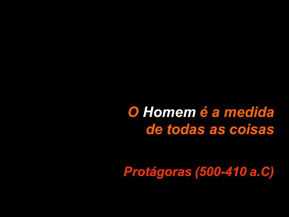 O Homem é a medida de todas as coisas Protágoras (500-410 a.C)