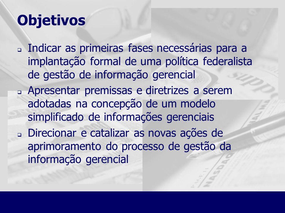 Objetivos Indicar as primeiras fases necessárias para a implantação formal de uma política federalista de gestão de informação gerencial Apresentar pr