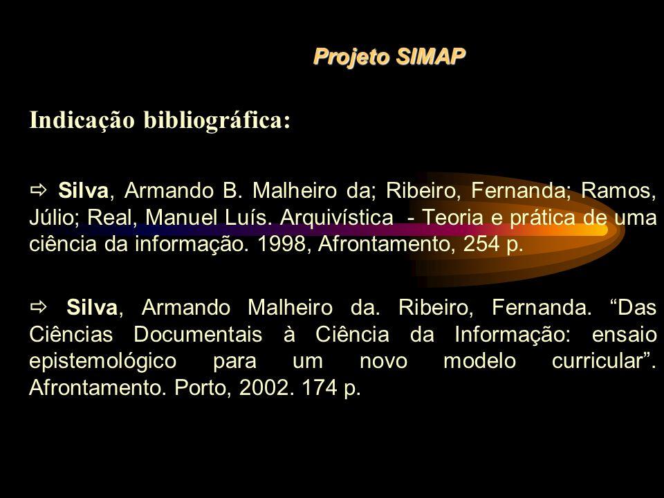 Projeto SIMAP Indicação bibliográfica: Silva, Armando B. Malheiro da; Ribeiro, Fernanda; Ramos, Júlio; Real, Manuel Luís. Arquivística - Teoria e prát