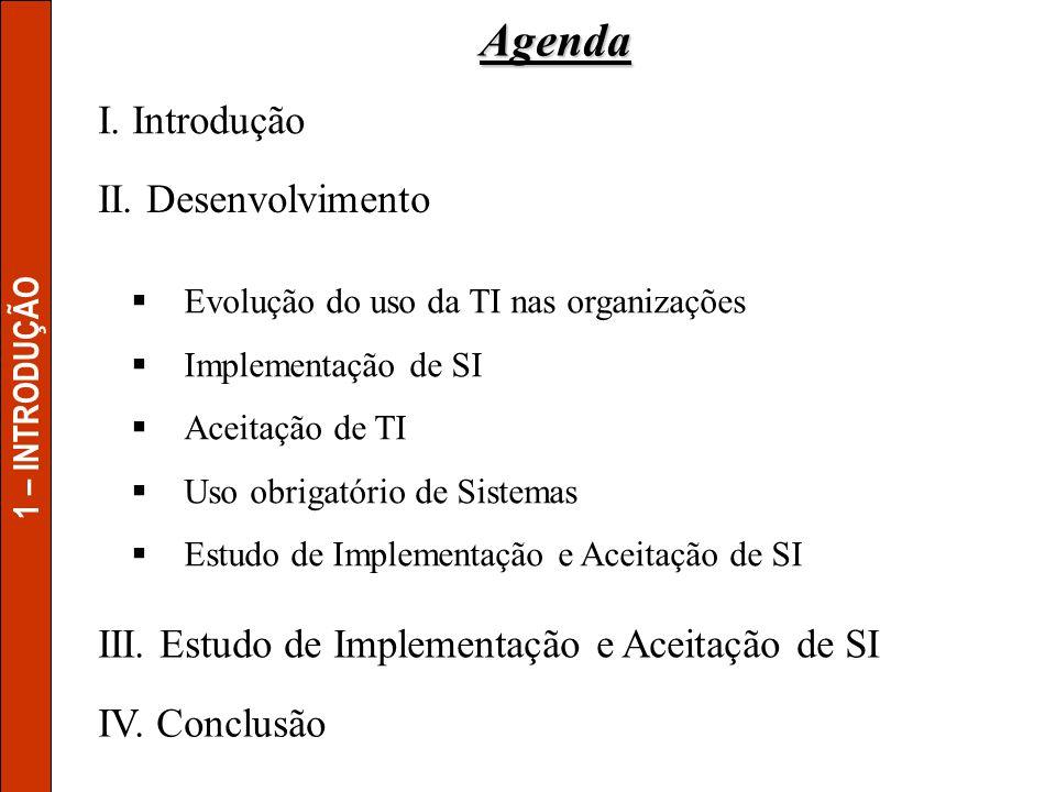 I. Introdução III. Estudo de Implementação e Aceitação de SI Agenda 1 – INTRODUÇÃO Evolução do uso da TI nas organizações Implementação de SI Aceitaçã