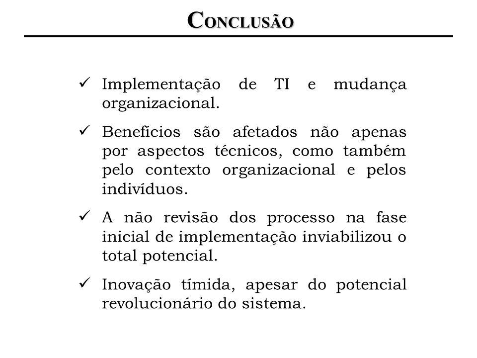 C ONCLUSÃO Implementação de TI e mudança organizacional. Benefícios são afetados não apenas por aspectos técnicos, como também pelo contexto organizac
