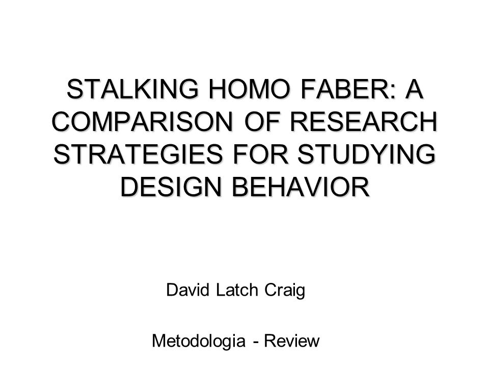 STALKING HOMO FABER: A COMPARISON OF RESEARCH STRATEGIES FOR STUDYING DESIGN BEHAVIOR David Latch Craig Metodologia - Review