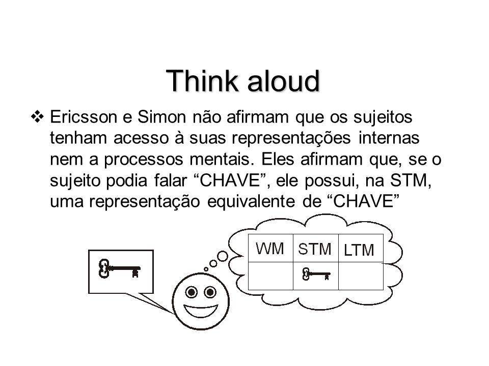Think aloud Ericsson e Simon não afirmam que os sujeitos tenham acesso à suas representações internas nem a processos mentais. Eles afirmam que, se o
