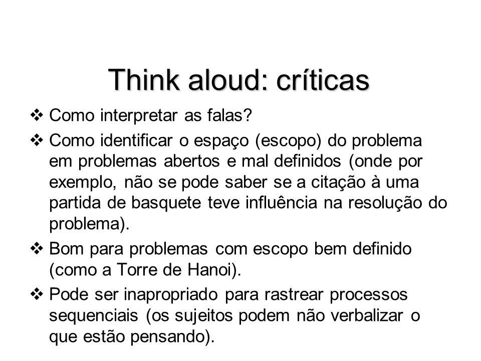 Think aloud: críticas Como interpretar as falas? Como identificar o espaço (escopo) do problema em problemas abertos e mal definidos (onde por exemplo