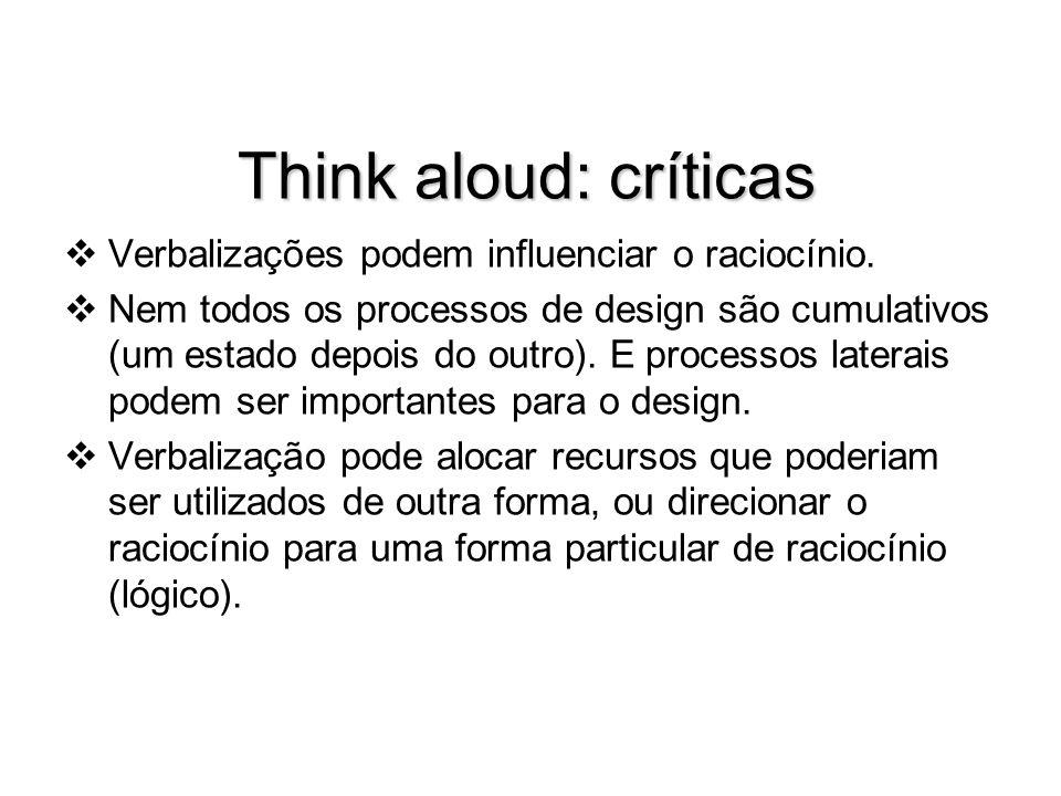 Think aloud: críticas Verbalizações podem influenciar o raciocínio. Nem todos os processos de design são cumulativos (um estado depois do outro). E pr