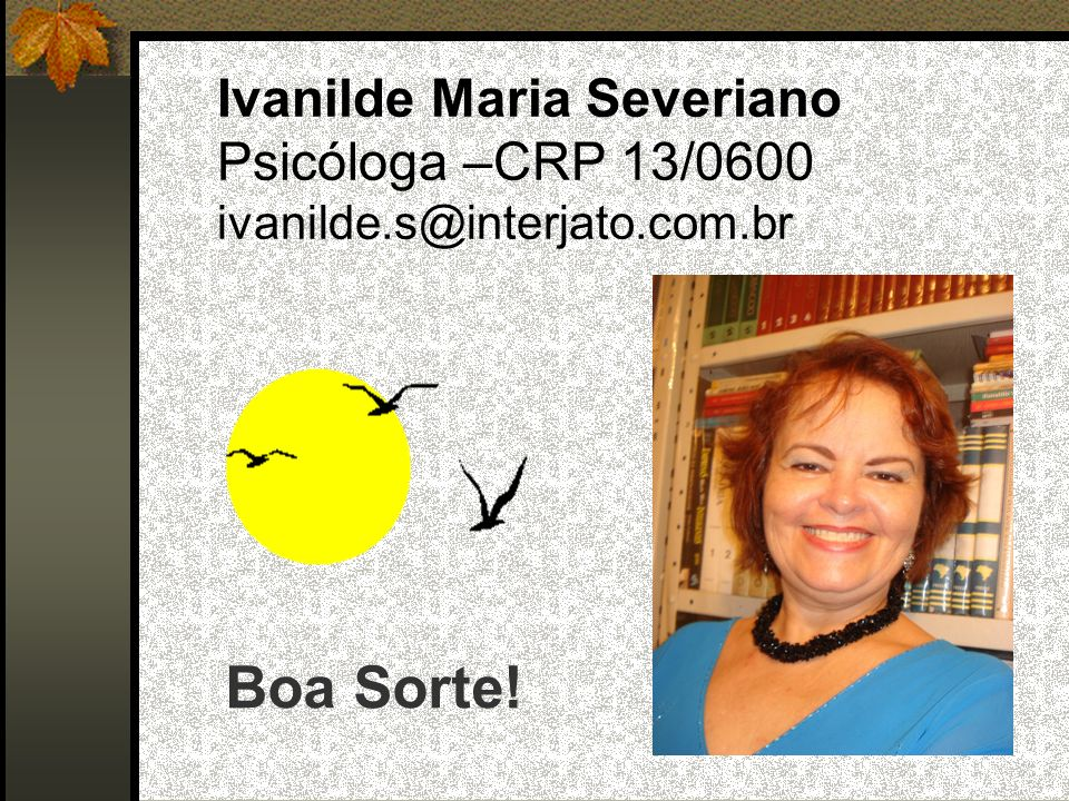 Ivanilde Maria Severiano Psicóloga –CRP 13/0600 ivanilde.s@interjato.com.br Boa Sorte!