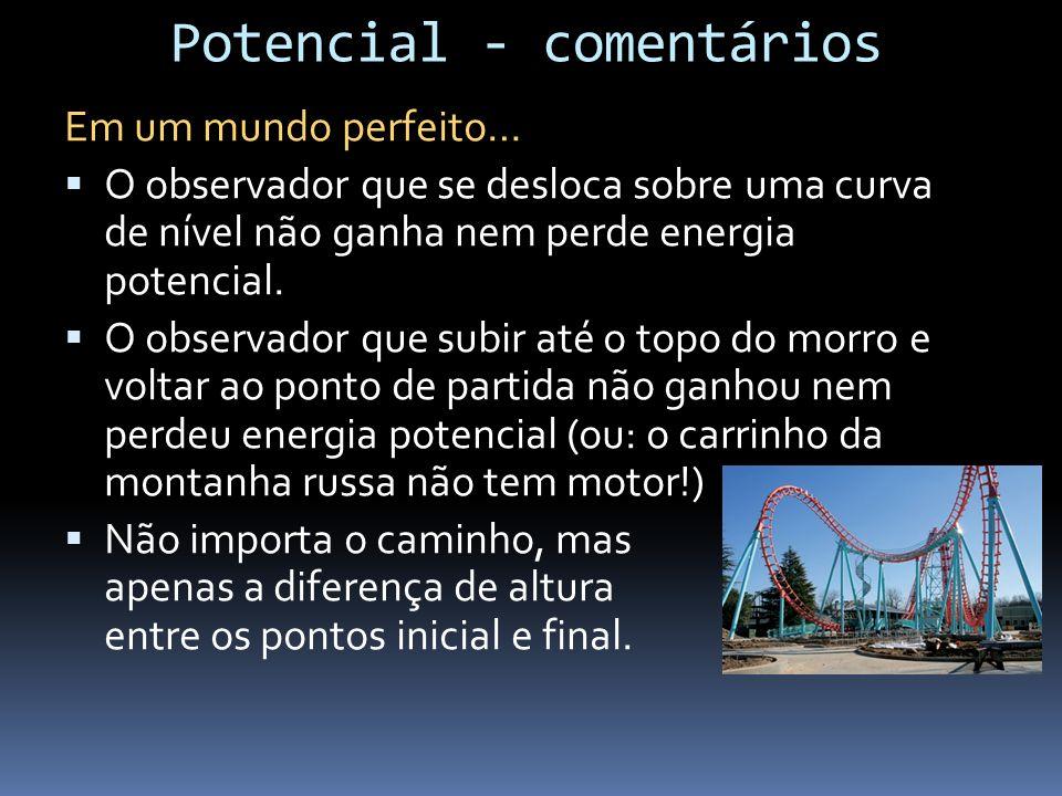 Potencial - comentários Em um mundo perfeito… O observador que se desloca sobre uma curva de nível não ganha nem perde energia potencial. O observador