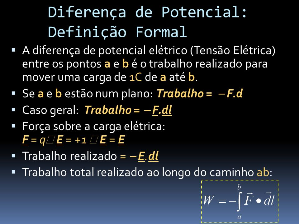 A diferença de potencial elétrico (Tensão Elétrica) entre os pontos a e b é o trabalho realizado para mover uma carga de 1C de a até b. Se a e b estão