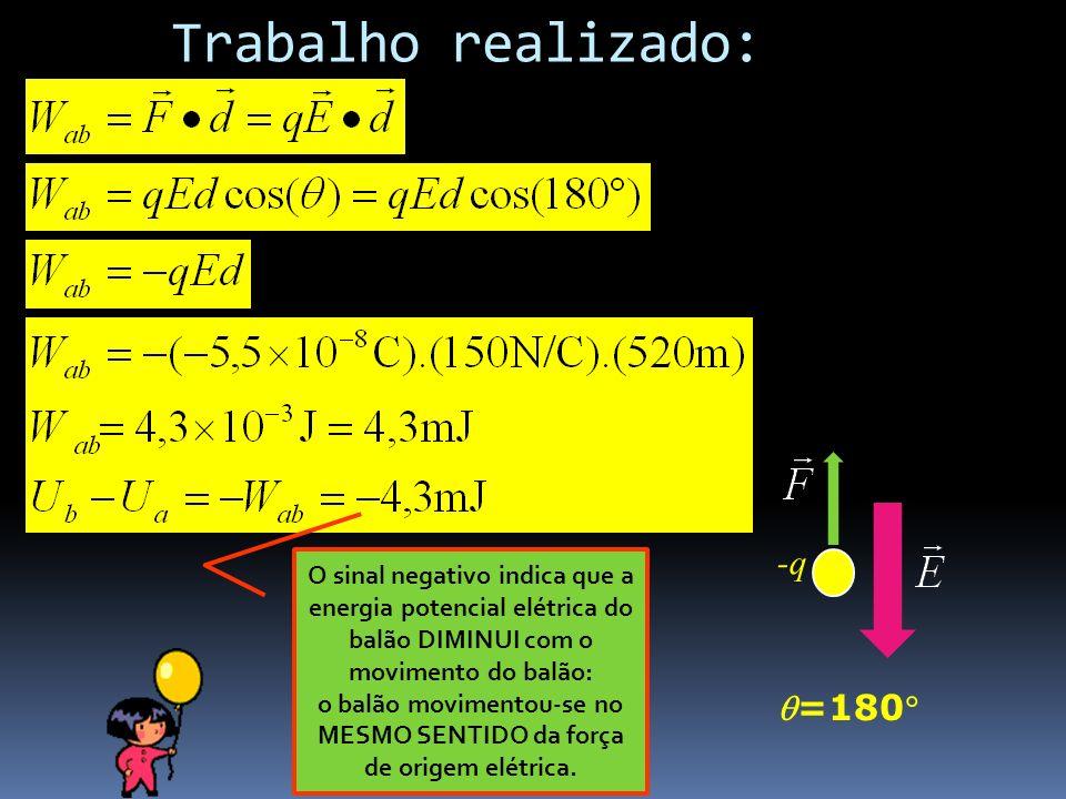 Trabalho realizado: - -q =180 O sinal negativo indica que a energia potencial elétrica do balão DIMINUI com o movimento do balão: o balão movimentou-s