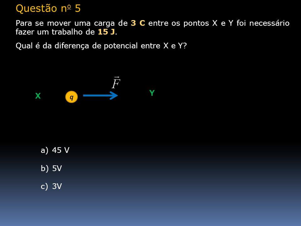 Questão n o 5 Para se mover uma carga de 3 C entre os pontos X e Y foi necessário fazer um trabalho de 15 J. Qual é da diferença de potencial entre X