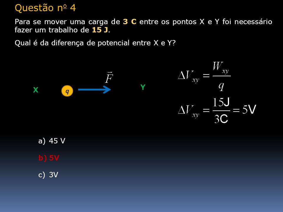 Questão n o 4 Para se mover uma carga de 3 C entre os pontos X e Y foi necessário fazer um trabalho de 15 J. Qual é da diferença de potencial entre X