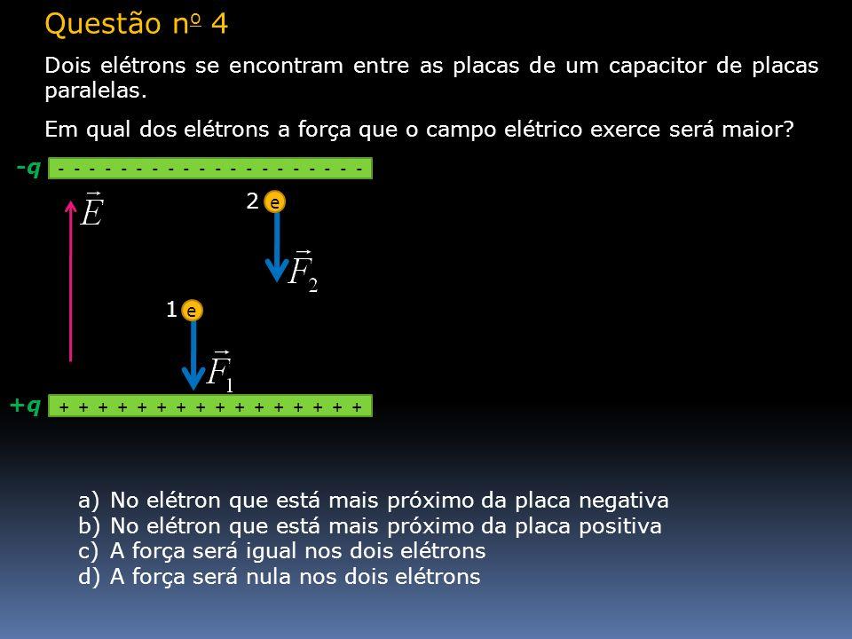 Questão n o 4 Dois elétrons se encontram entre as placas de um capacitor de placas paralelas. Em qual dos elétrons a força que o campo elétrico exerce