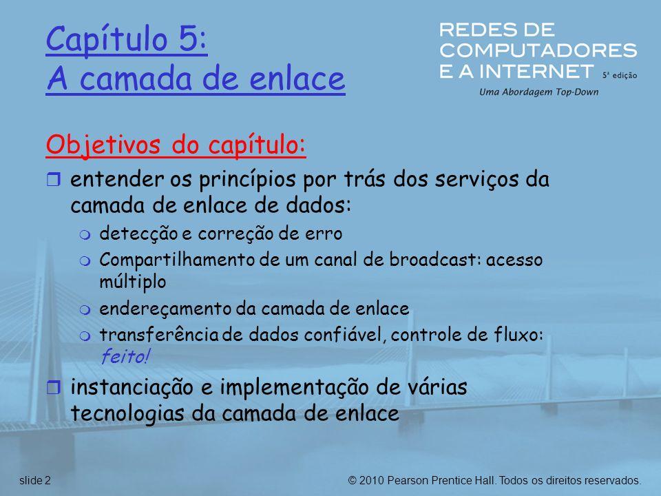 © 2010 Pearson Prentice Hall. Todos os direitos reservados.slide 2 Capítulo 5: A camada de enlace Objetivos do capítulo: r entender os princípios por