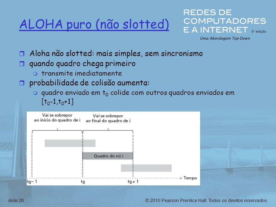 © 2010 Pearson Prentice Hall. Todos os direitos reservados.slide 26 ALOHA puro (não slotted) r Aloha não slotted: mais simples, sem sincronismo r quan